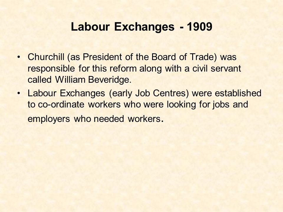 Labour Exchanges - 1909 Churchill (as President of the Board of Trade) was responsible for this reform along with a civil servant called William Bever