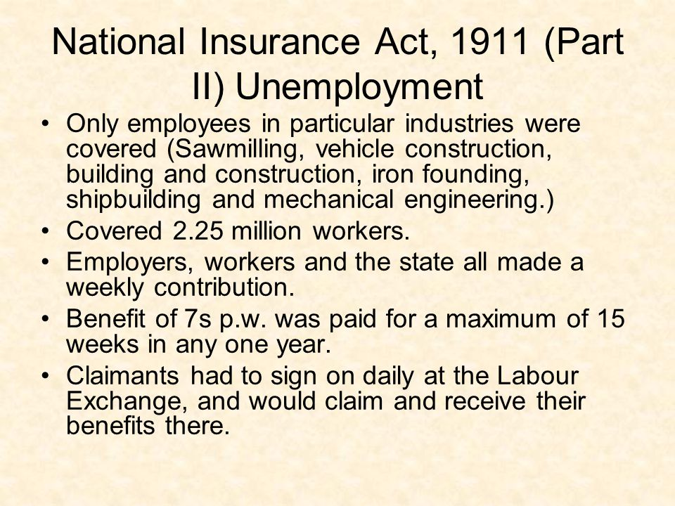 National Insurance Act, 1911 (Part II) Unemployment Only employees in particular industries were covered (Sawmilling, vehicle construction, building a