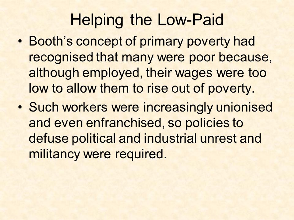 Helping the Low-Paid Booths concept of primary poverty had recognised that many were poor because, although employed, their wages were too low to allo