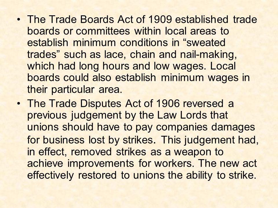 The Trade Boards Act of 1909 established trade boards or committees within local areas to establish minimum conditions in sweated trades such as lace,
