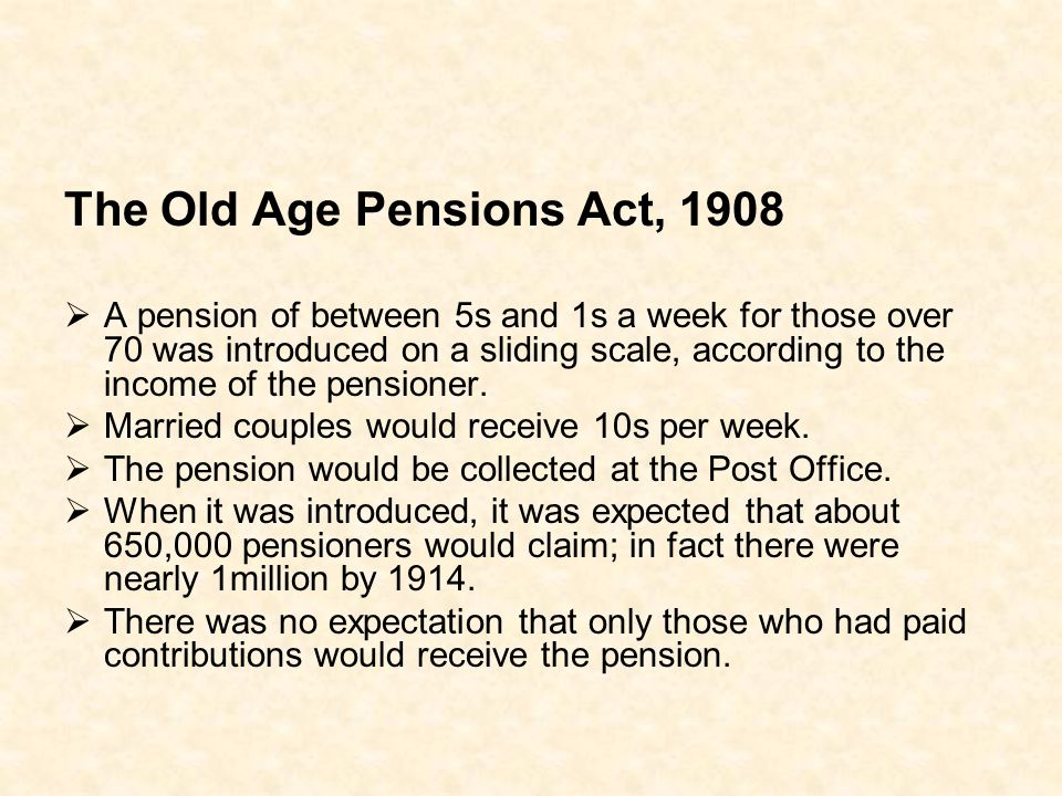 The Old Age Pensions Act, 1908 A pension of between 5s and 1s a week for those over 70 was introduced on a sliding scale, according to the income of t