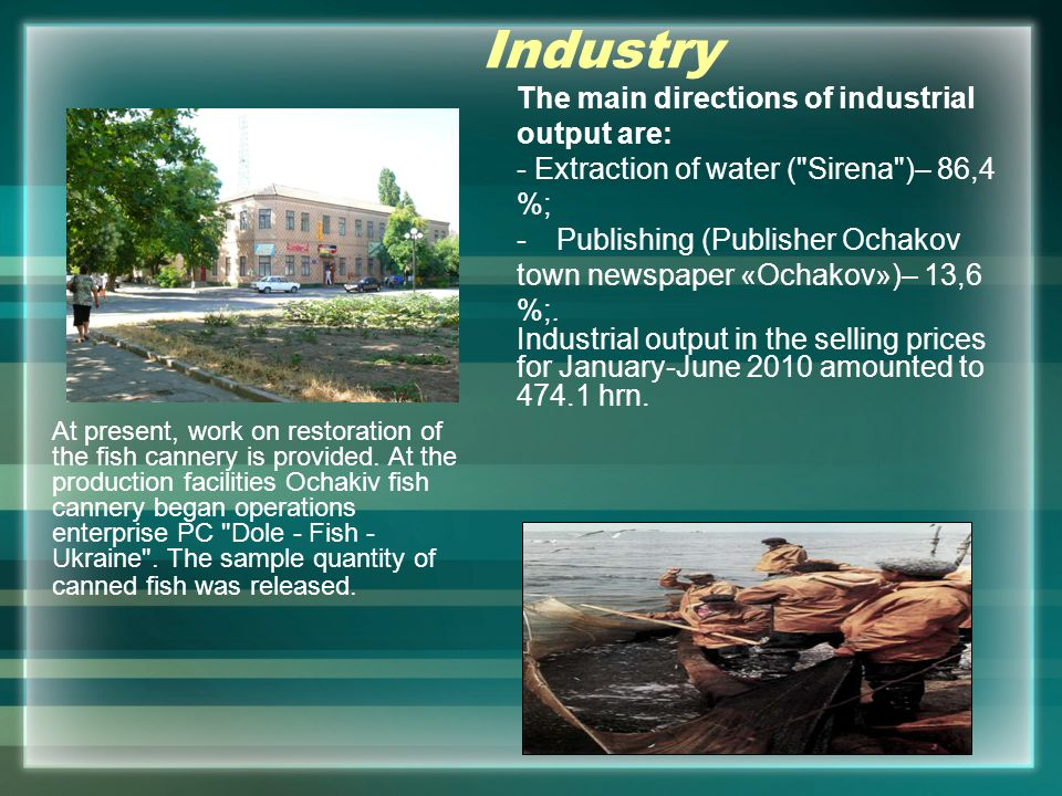Industry The main directions of industrial output are: - Extraction of water ( Sirena )– 86,4 %; -Publishing (Publisher Ochakov town newspaper «Ochakov»)– 13,6 %;.