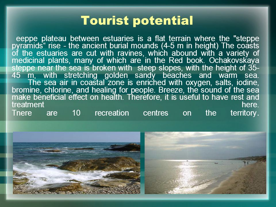 Tourist potential eeppe plateau between estuaries is a flat terrain where the steppe pyramids rise - the ancient burial mounds (4-5 m in height) The coasts of the estuaries are cut with ravines, which abound with a variety of medicinal plants, many of which are in the Red book.