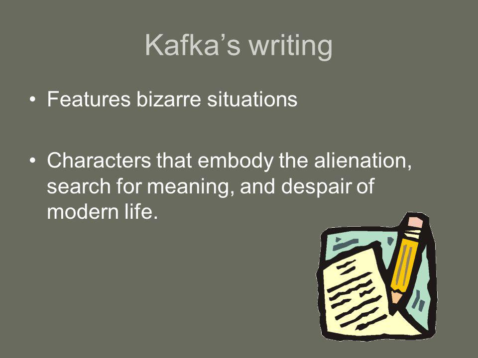 Kafkas writing Features bizarre situations Characters that embody the alienation, search for meaning, and despair of modern life.