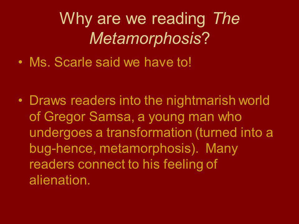 Why are we reading The Metamorphosis? Ms. Scarle said we have to! Draws readers into the nightmarish world of Gregor Samsa, a young man who undergoes