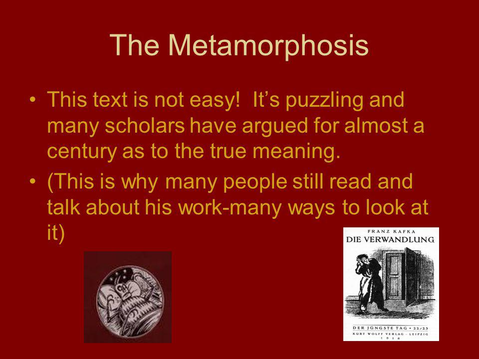The Metamorphosis This text is not easy! Its puzzling and many scholars have argued for almost a century as to the true meaning. (This is why many peo