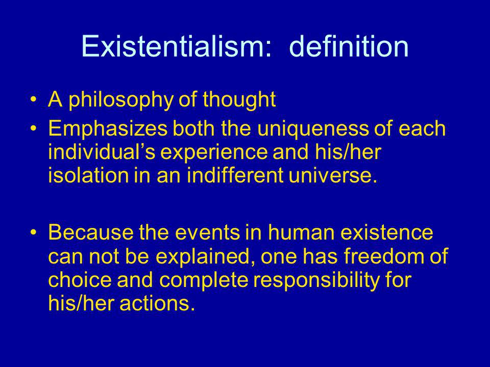 Existentialism: definition A philosophy of thought Emphasizes both the uniqueness of each individuals experience and his/her isolation in an indiffere