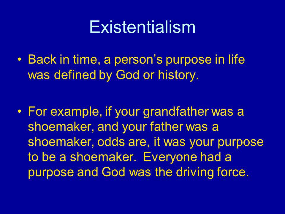 Existentialism Back in time, a persons purpose in life was defined by God or history. For example, if your grandfather was a shoemaker, and your fathe