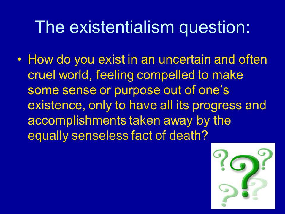 The existentialism question: How do you exist in an uncertain and often cruel world, feeling compelled to make some sense or purpose out of ones exist