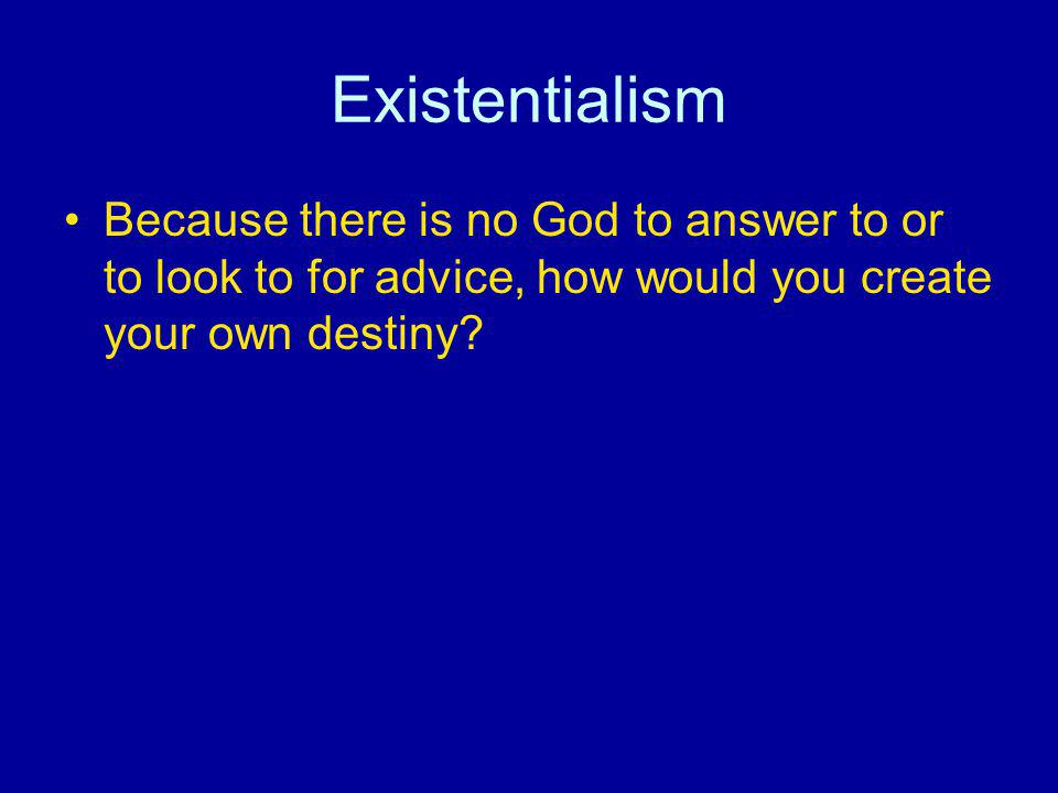 Existentialism Because there is no God to answer to or to look to for advice, how would you create your own destiny?