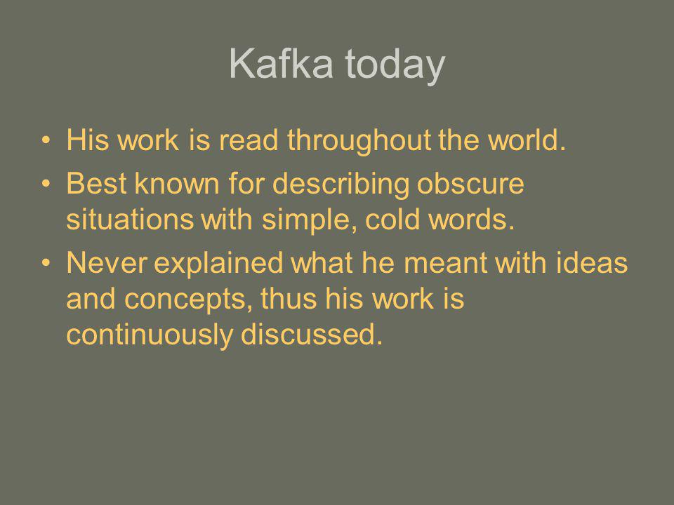 Kafka today His work is read throughout the world. Best known for describing obscure situations with simple, cold words. Never explained what he meant