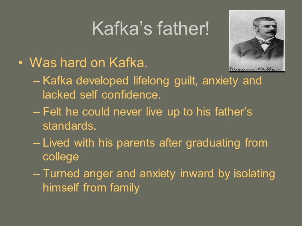 Kafkas father! Was hard on Kafka. –Kafka developed lifelong guilt, anxiety and lacked self confidence. –Felt he could never live up to his fathers sta