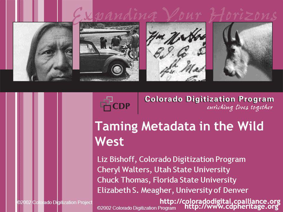 ©2002 Colorado Digitization Program http://www.cdpheritage.org ©2002 Colorado Digitization Project http://coloradodigital.coalliance.org Taming Metadata in the Wild West Liz Bishoff, Colorado Digitization Program Cheryl Walters, Utah State University Chuck Thomas, Florida State University Elizabeth S.