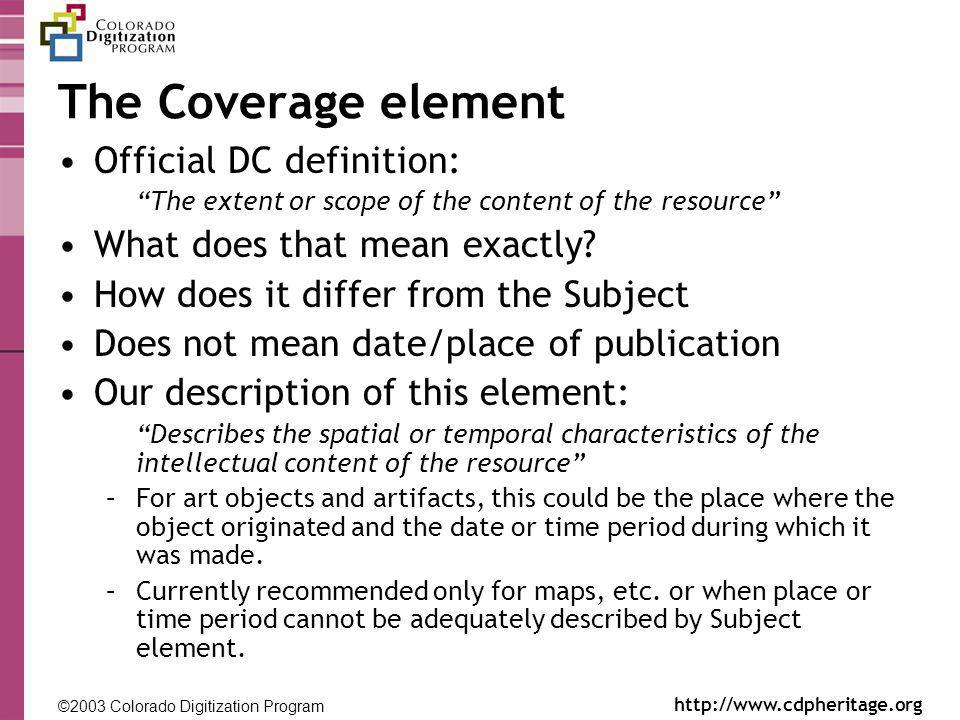 ©2003 Colorado Digitization Program http://www.cdpheritage.org ©2002 Colorado Digitization Project http://coloradodigital.coalliance.org The Coverage element Official DC definition: The extent or scope of the content of the resource What does that mean exactly.