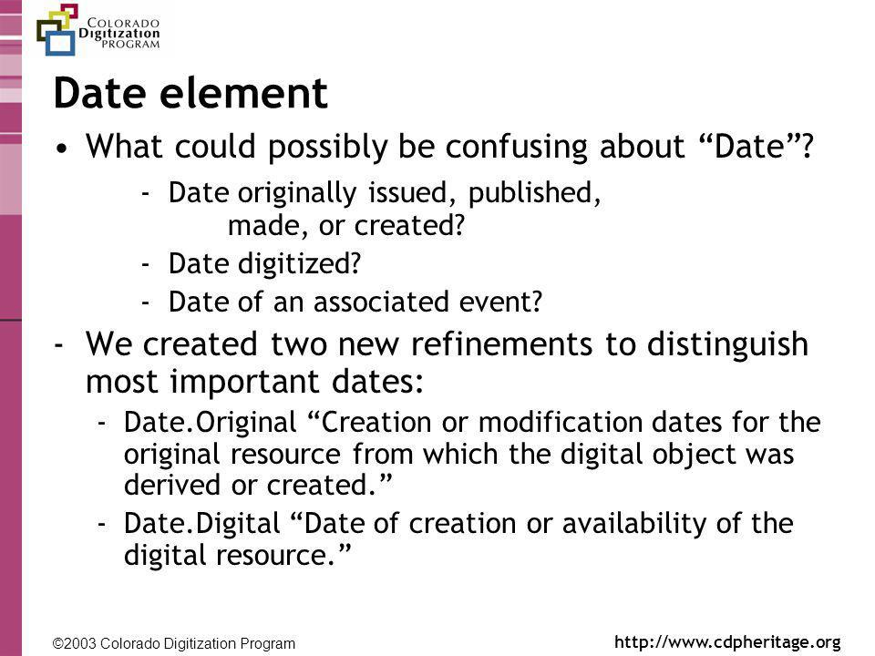 ©2003 Colorado Digitization Program http://www.cdpheritage.org ©2002 Colorado Digitization Project http://coloradodigital.coalliance.org Date element What could possibly be confusing about Date.
