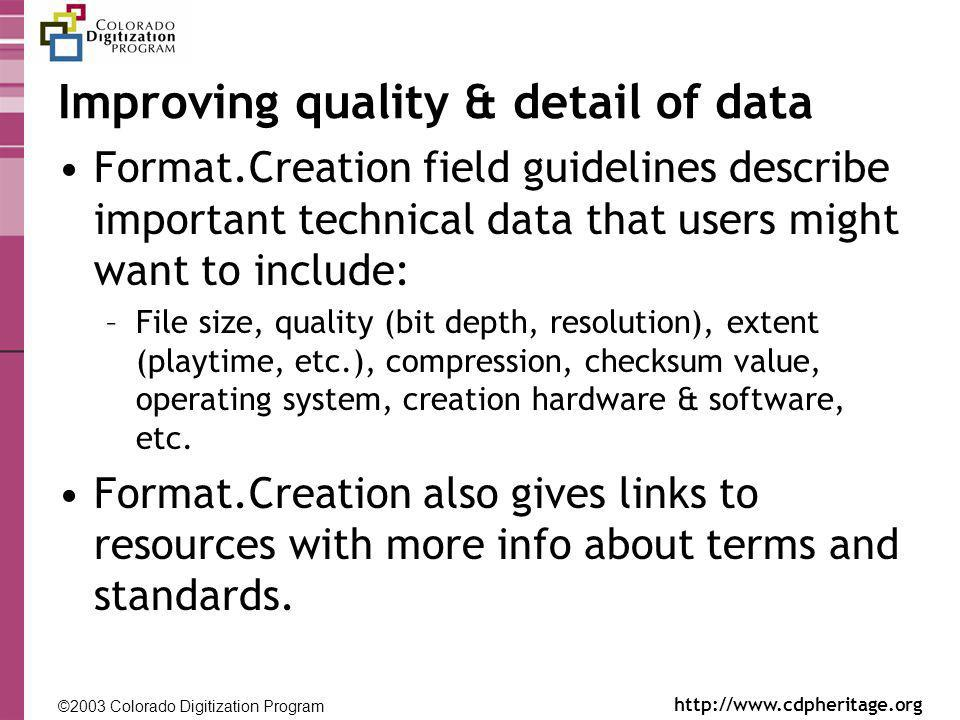 ©2003 Colorado Digitization Program http://www.cdpheritage.org ©2002 Colorado Digitization Project http://coloradodigital.coalliance.org Improving quality & detail of data Format.Creation field guidelines describe important technical data that users might want to include: –File size, quality (bit depth, resolution), extent (playtime, etc.), compression, checksum value, operating system, creation hardware & software, etc.