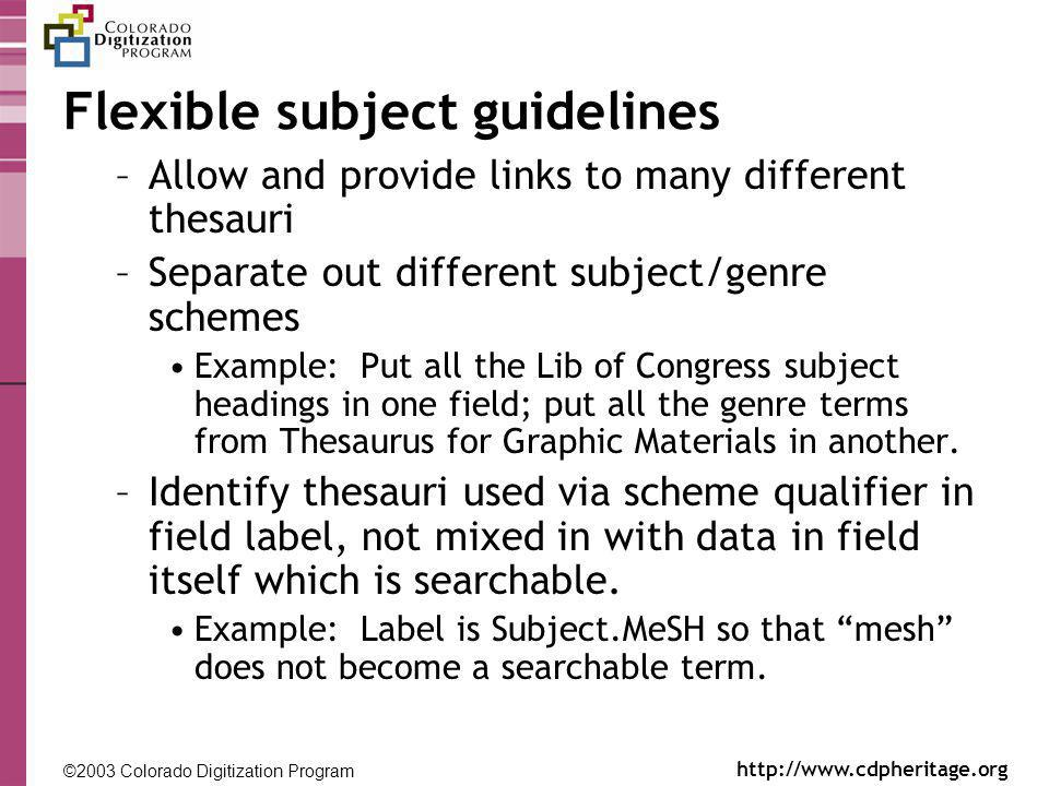 ©2003 Colorado Digitization Program http://www.cdpheritage.org ©2002 Colorado Digitization Project http://coloradodigital.coalliance.org Flexible subject guidelines –Allow and provide links to many different thesauri –Separate out different subject/genre schemes Example: Put all the Lib of Congress subject headings in one field; put all the genre terms from Thesaurus for Graphic Materials in another.