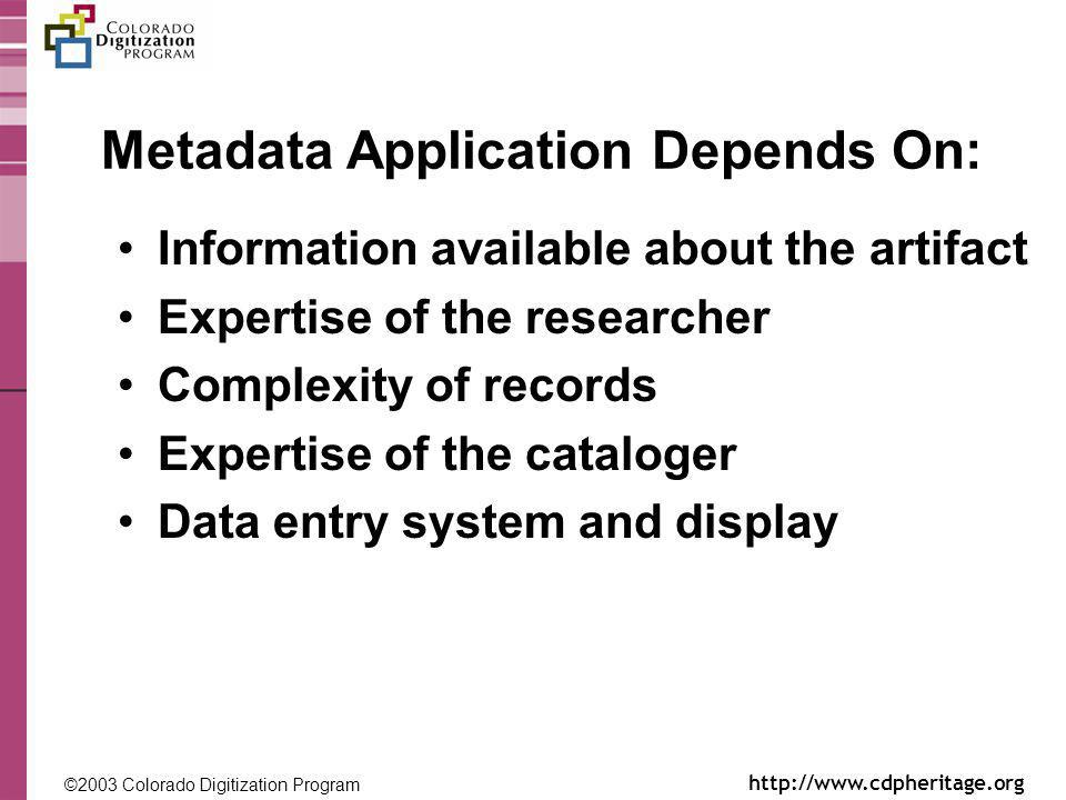 ©2003 Colorado Digitization Program http://www.cdpheritage.org ©2002 Colorado Digitization Project http://coloradodigital.coalliance.org Metadata Application Depends On: Information available about the artifact Expertise of the researcher Complexity of records Expertise of the cataloger Data entry system and display