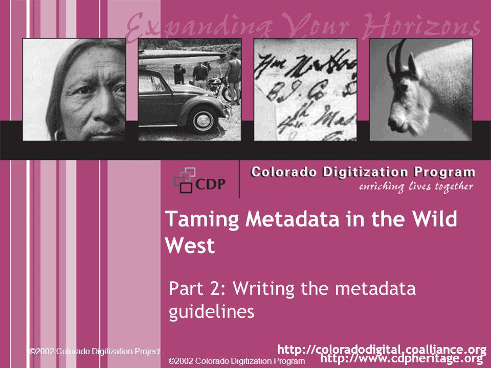 ©2002 Colorado Digitization Program http://www.cdpheritage.org ©2002 Colorado Digitization Project http://coloradodigital.coalliance.org Taming Metadata in the Wild West Part 2: Writing the metadata guidelines