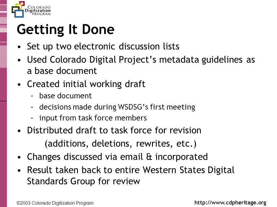 ©2003 Colorado Digitization Program http://www.cdpheritage.org ©2002 Colorado Digitization Project http://coloradodigital.coalliance.org Getting It Done Set up two electronic discussion lists Used Colorado Digital Projects metadata guidelines as a base document Created initial working draft –base document –decisions made during WSDSGs first meeting –input from task force members Distributed draft to task force for revision (additions, deletions, rewrites, etc.) Changes discussed via email & incorporated Result taken back to entire Western States Digital Standards Group for review