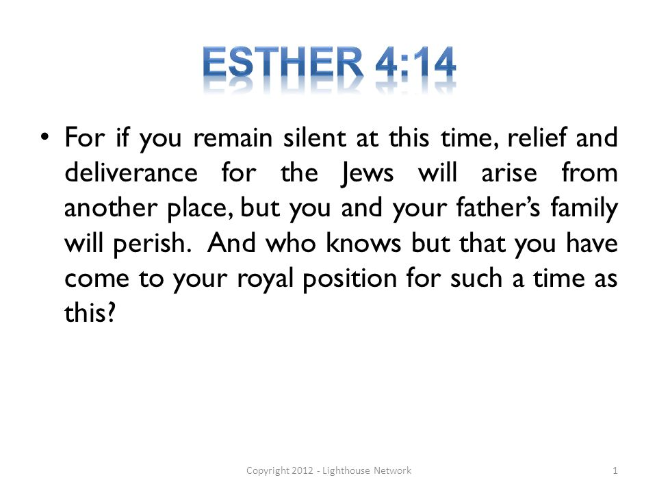 For if you remain silent at this time, relief and deliverance for the Jews will arise from another place, but you and your fathers family will perish.