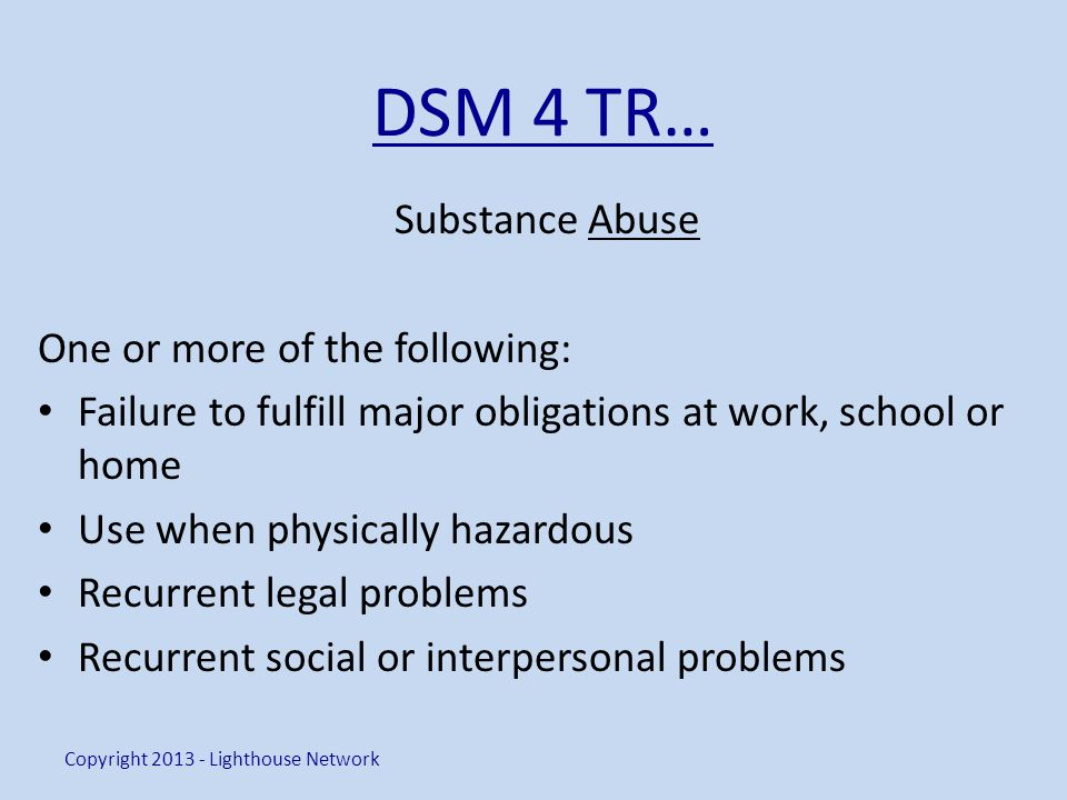 DSM 4 TR… Substance Abuse One or more of the following: Failure to fulfill major obligations at work, school or home Use when physically hazardous Rec