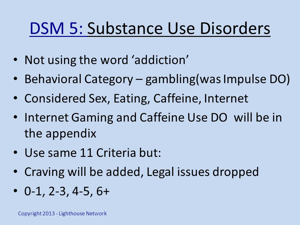 DSM 5: Substance Use Disorders Not using the word addiction Behavioral Category – gambling(was Impulse DO) Considered Sex, Eating, Caffeine, Internet