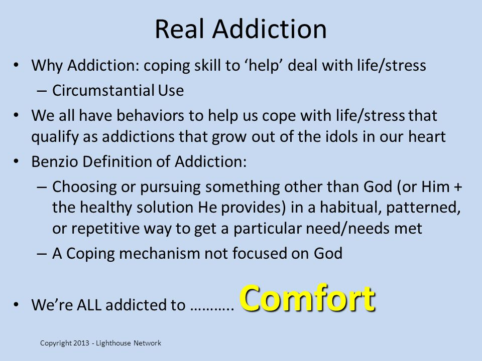 Real Addiction Why Addiction: coping skill to help deal with life/stress – Circumstantial Use We all have behaviors to help us cope with life/stress t