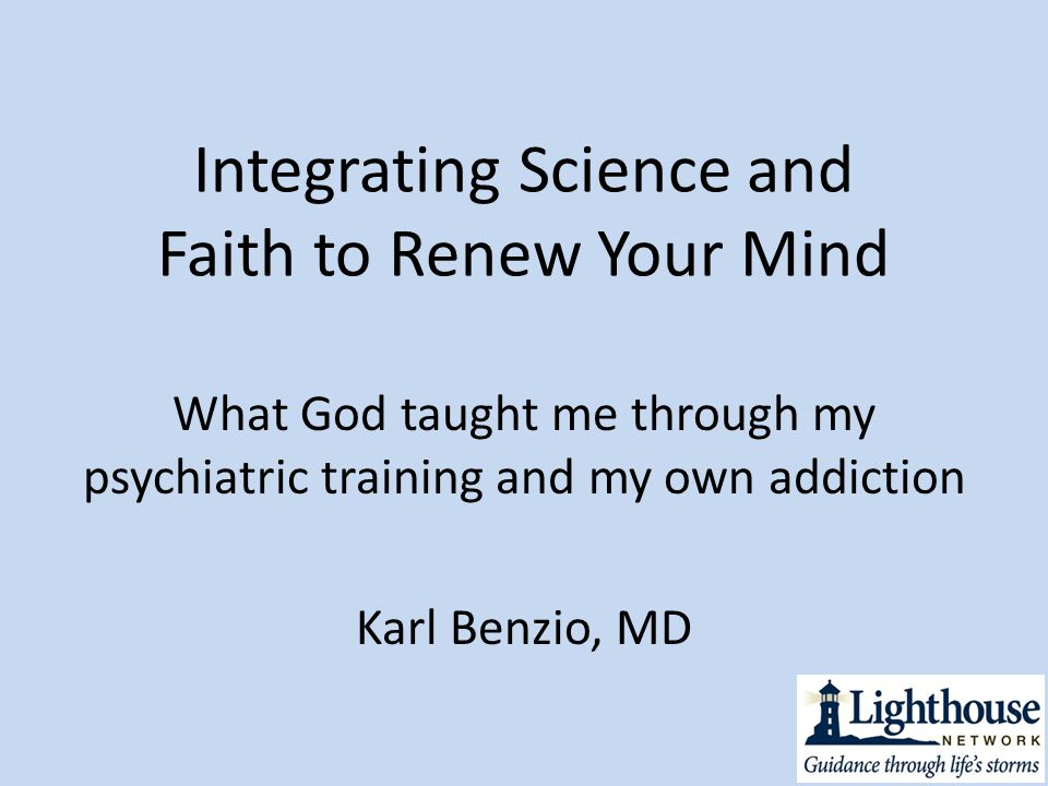 Integrating Science and Faith to Renew Your Mind What God taught me through my psychiatric training and my own addiction Karl Benzio, MD