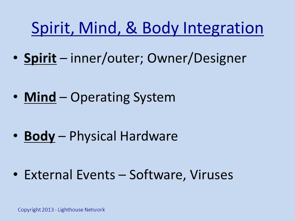 Spirit, Mind, & Body Integration Spirit – inner/outer; Owner/Designer Mind – Operating System Body – Physical Hardware External Events – Software, Vir
