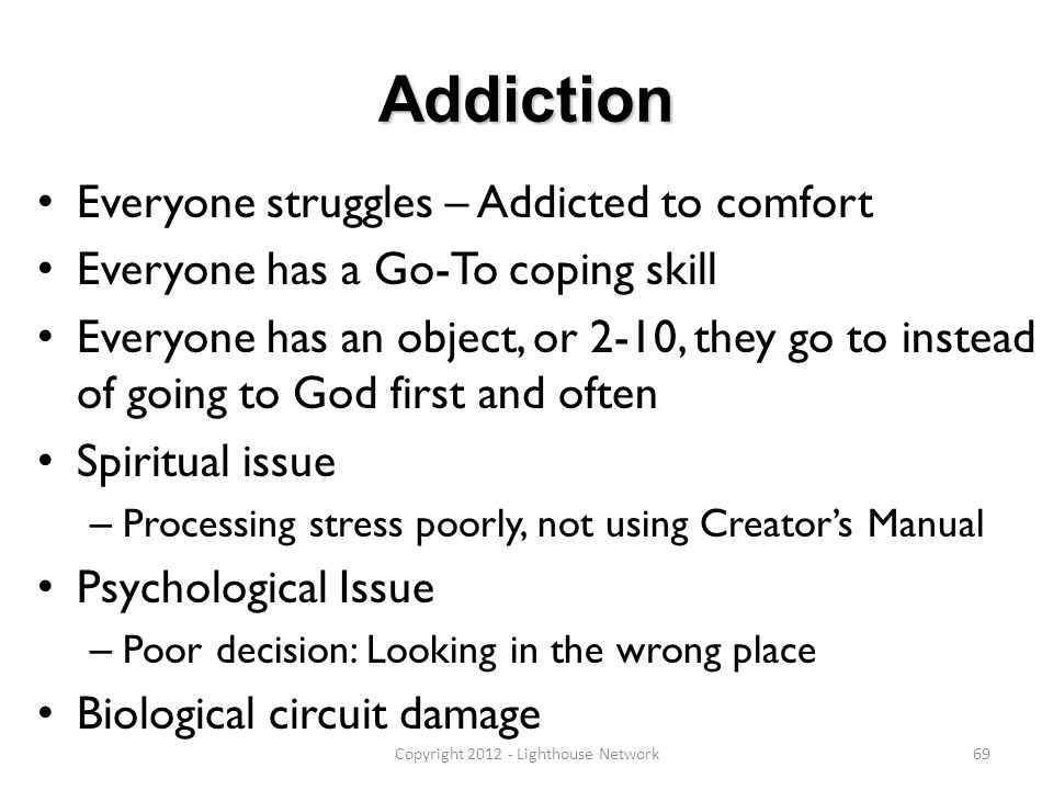 Addiction Everyone struggles – Addicted to comfort Everyone has a Go-To coping skill Everyone has an object, or 2-10, they go to instead of going to G