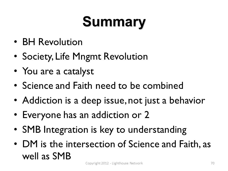 Summary BH Revolution Society, Life Mngmt Revolution You are a catalyst Science and Faith need to be combined Addiction is a deep issue, not just a be