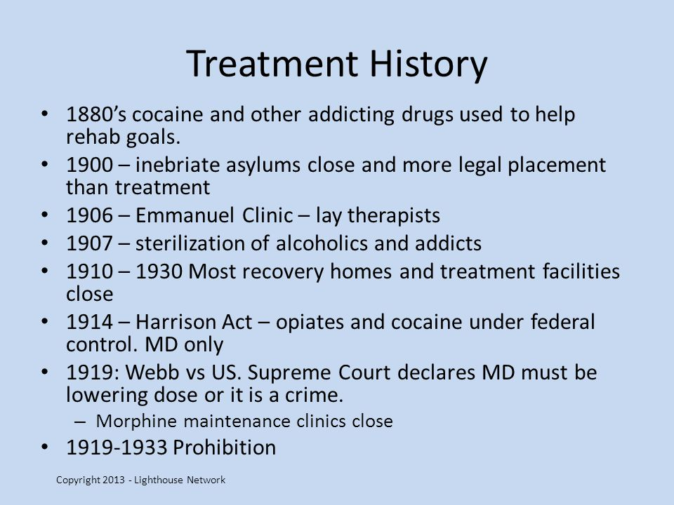 Treatment History 1880s cocaine and other addicting drugs used to help rehab goals. 1900 – inebriate asylums close and more legal placement than treat