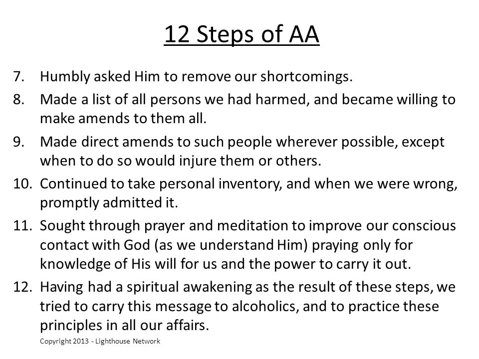 12 Steps of AA 7.Humbly asked Him to remove our shortcomings. 8.Made a list of all persons we had harmed, and became willing to make amends to them al