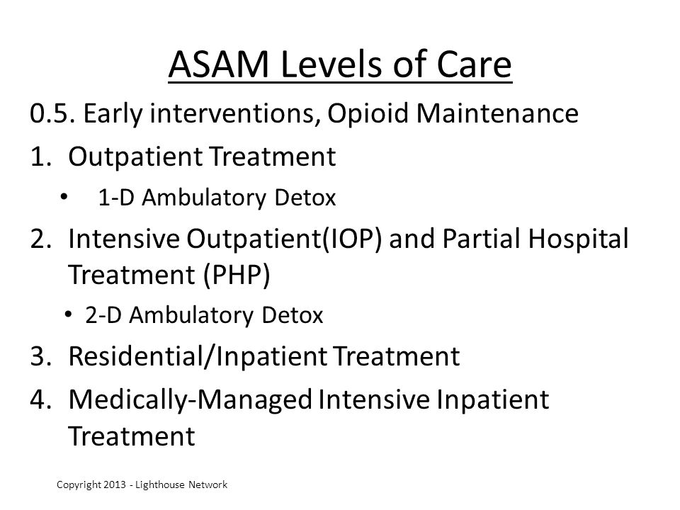 ASAM Levels of Care 0.5. Early interventions, Opioid Maintenance 1.Outpatient Treatment 1-D Ambulatory Detox 2.Intensive Outpatient(IOP) and Partial H