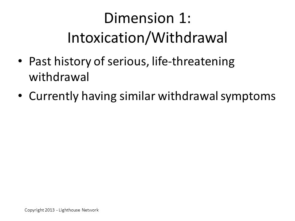 Dimension 1: Intoxication/Withdrawal Past history of serious, life-threatening withdrawal Currently having similar withdrawal symptoms Copyright 2013