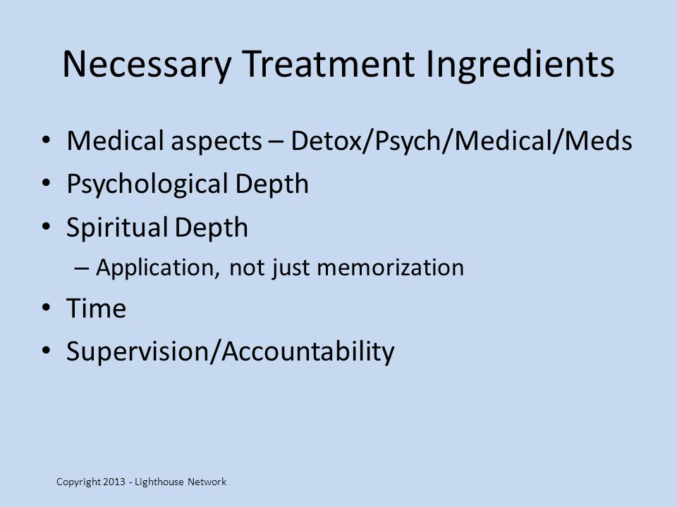 Necessary Treatment Ingredients Medical aspects – Detox/Psych/Medical/Meds Psychological Depth Spiritual Depth – Application, not just memorization Ti