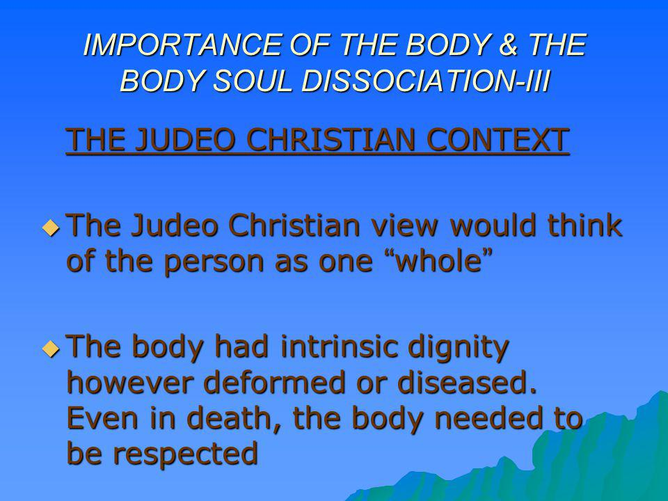 IMPORTANCE OF THE BODY & THE BODY SOUL DISSOCIATION-III THE JUDEO CHRISTIAN CONTEXT The Judeo Christian view would think of the person as one whole Th