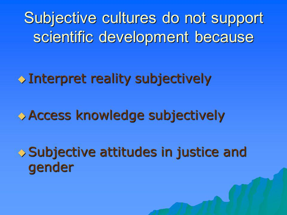 Subjective cultures do not support scientific development because Interpret reality subjectively Interpret reality subjectively Access knowledge subje