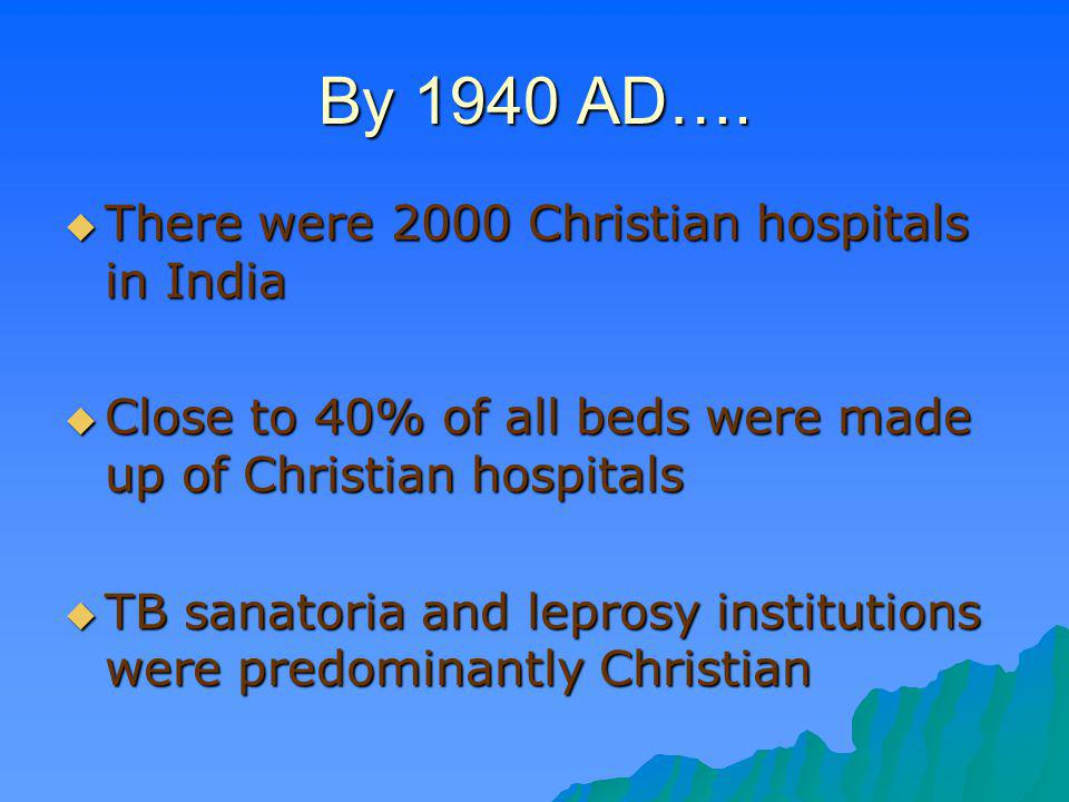By 1940 AD…. There were 2000 Christian hospitals in India There were 2000 Christian hospitals in India Close to 40% of all beds were made up of Christ