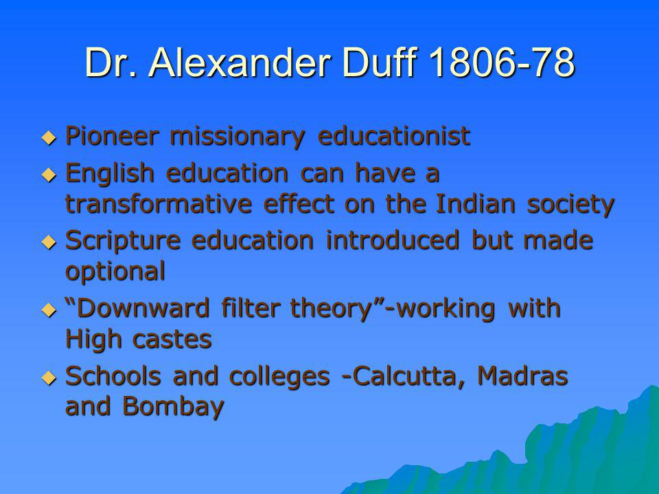 Dr. Alexander Duff 1806-78 Pioneer missionary educationist Pioneer missionary educationist English education can have a transformative effect on the I