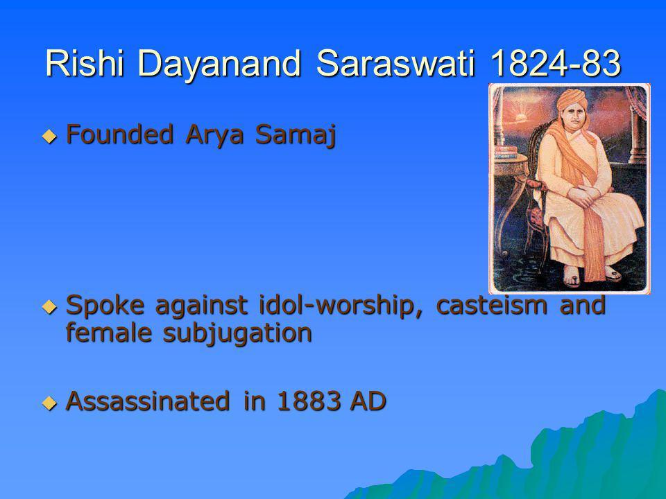 Rishi Dayanand Saraswati 1824-83 Founded Arya Samaj Founded Arya Samaj Spoke against idol-worship, casteism and female subjugation Spoke against idol-