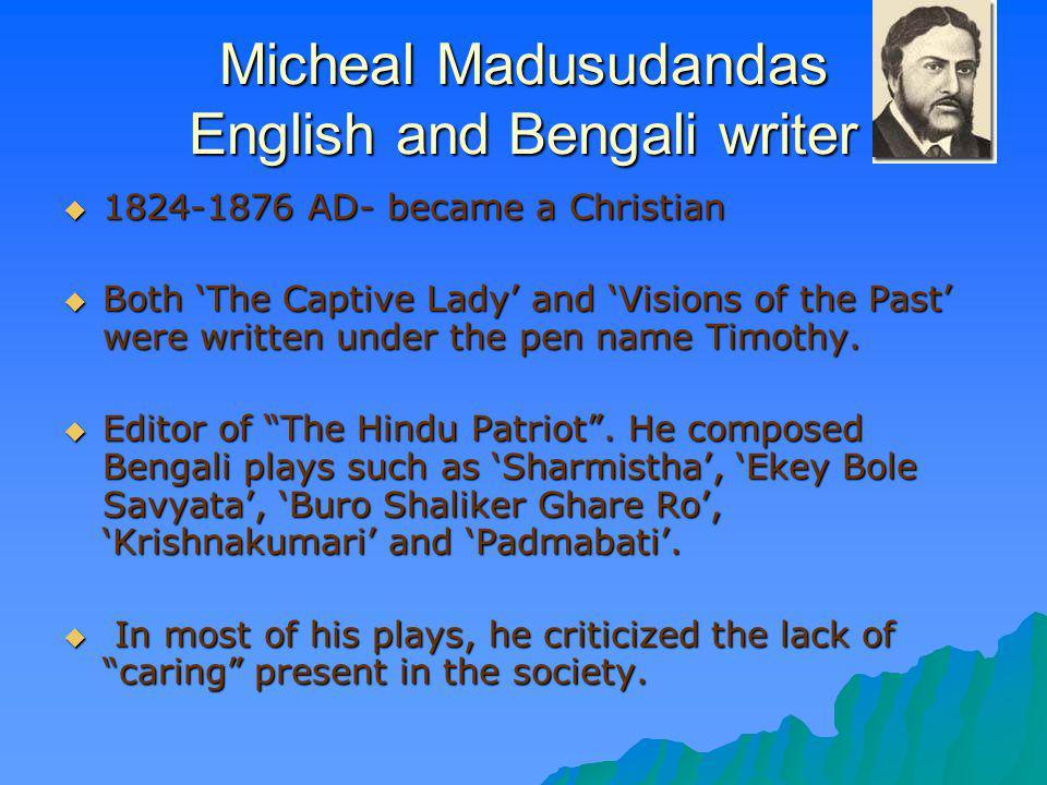 Micheal Madusudandas English and Bengali writer 1824-1876 AD- became a Christian 1824-1876 AD- became a Christian Both The Captive Lady and Visions of
