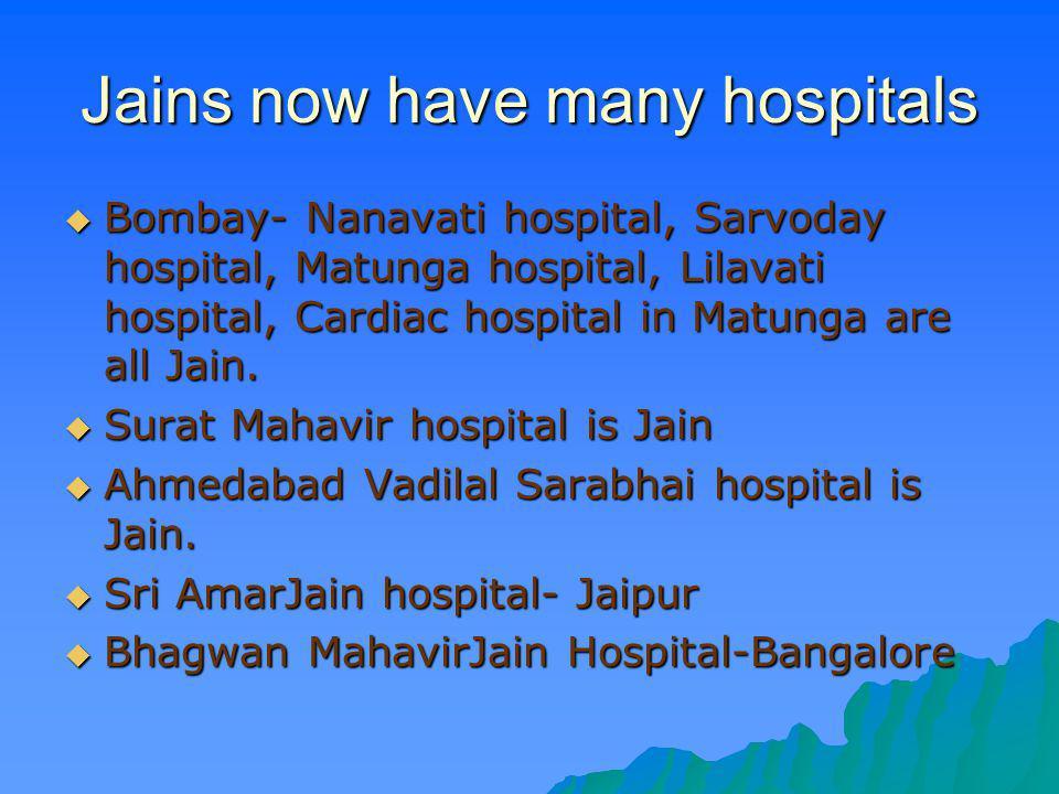 Jains now have many hospitals Bombay- Nanavati hospital, Sarvoday hospital, Matunga hospital, Lilavati hospital, Cardiac hospital in Matunga are all J