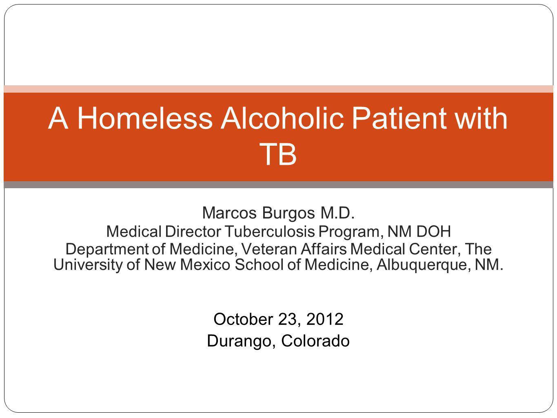 Marcos Burgos M.D. Medical Director Tuberculosis Program, NM DOH Department of Medicine, Veteran Affairs Medical Center, The University of New Mexico