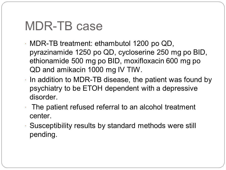 MDR-TB case MDR-TB treatment: ethambutol 1200 po QD, pyrazinamide 1250 po QD, cycloserine 250 mg po BID, ethionamide 500 mg po BID, moxifloxacin 600 m