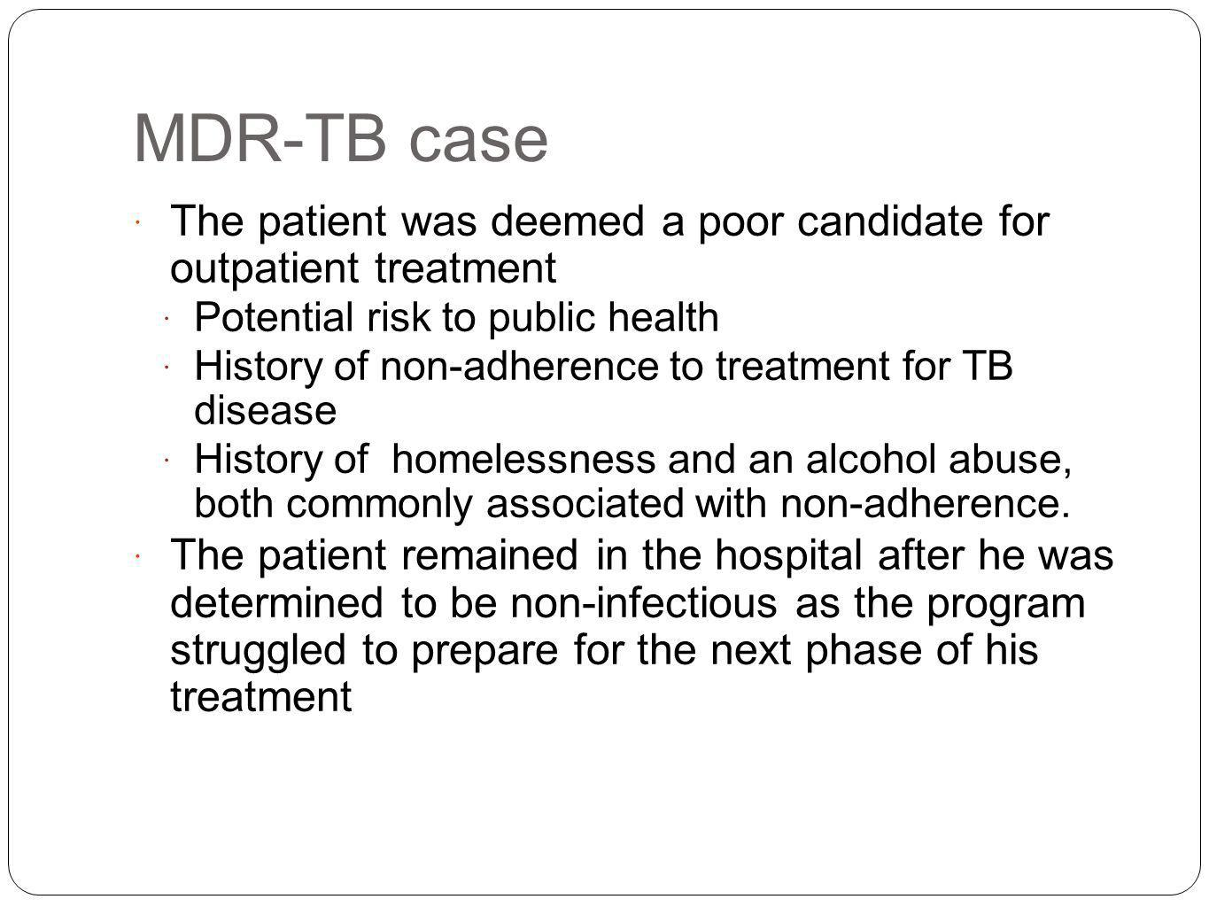 MDR-TB case The patient was deemed a poor candidate for outpatient treatment Potential risk to public health History of non-adherence to treatment for TB disease History of homelessness and an alcohol abuse, both commonly associated with non-adherence.