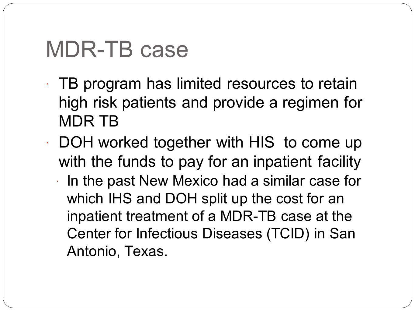 MDR-TB case TB program has limited resources to retain high risk patients and provide a regimen for MDR TB DOH worked together with HIS to come up with the funds to pay for an inpatient facility In the past New Mexico had a similar case for which IHS and DOH split up the cost for an inpatient treatment of a MDR-TB case at the Center for Infectious Diseases (TCID) in San Antonio, Texas.