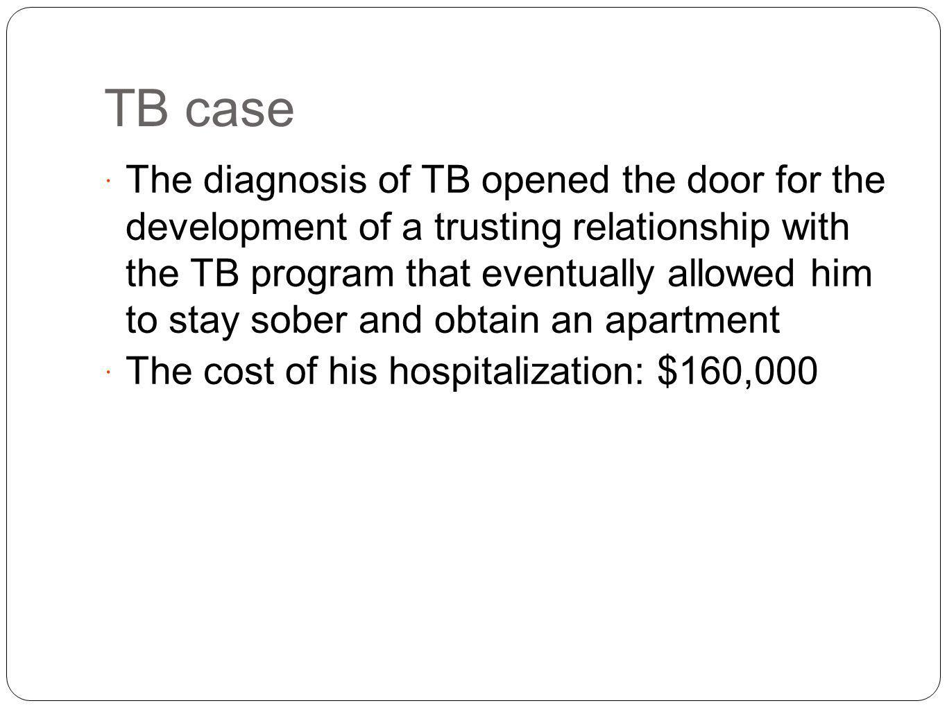 TB case The diagnosis of TB opened the door for the development of a trusting relationship with the TB program that eventually allowed him to stay sober and obtain an apartment The cost of his hospitalization: $160,000