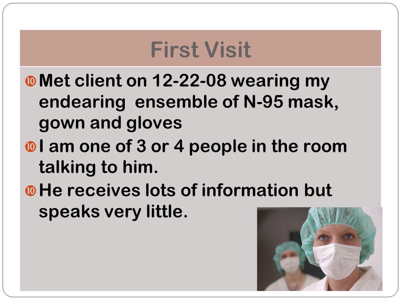 First Visit Met client on 12-22-08 wearing my endearing ensemble of N-95 mask, gown and gloves I am one of 3 or 4 people in the room talking to him.